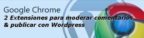 2 Extensiones para Chrome para moderar comentarios y publicar con Wordpress
