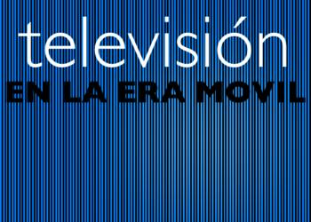 TELEVISION EN LA ERA MOVIL